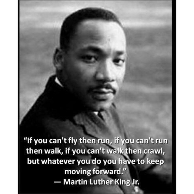 One of my favorite sayings from a Man who is an inspiration to all, Martin Luther King Jr.