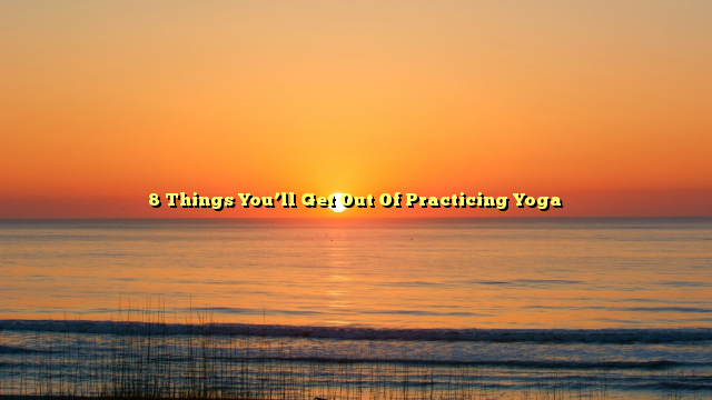 8 Things You'll Get Out Of Practicing Yoga