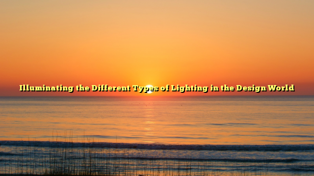Illuminating the Different Types of Lighting in the Design World