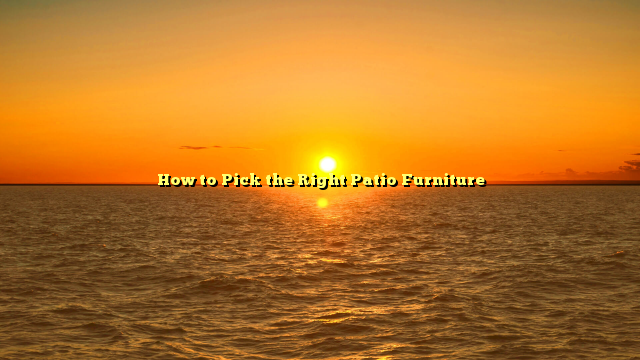 How to Pick the Right Patio Furniture