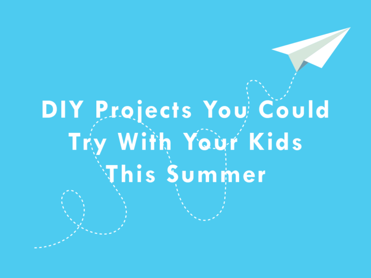 3 DIY Projects You Can Try With Your Kids This Summer