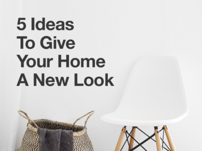 5 Ideas To Give Your Home A New Look