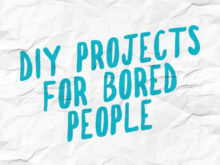 DIY Projects for Bored People