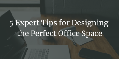 5 Expert Tips for Designing the Perfect Office Space