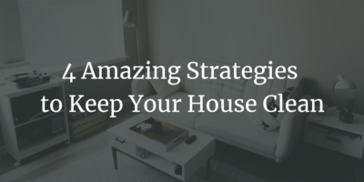 4 Amazing Strategies to Keep Your House Clean