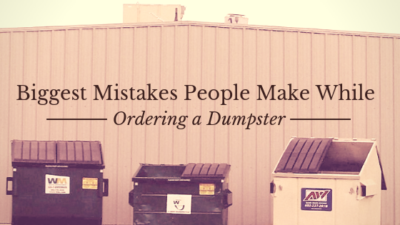 Biggest Mistakes People Make While Ordering a Dumpster