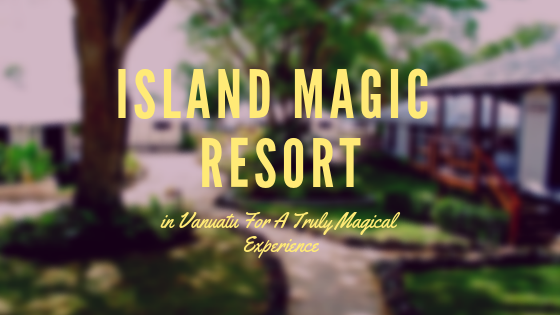 Island Magic Resort in Vanuatu For A Truly Magical Experience