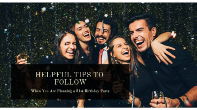 Helpful Tips to Follow When You Are Planning a 21st Birthday Party